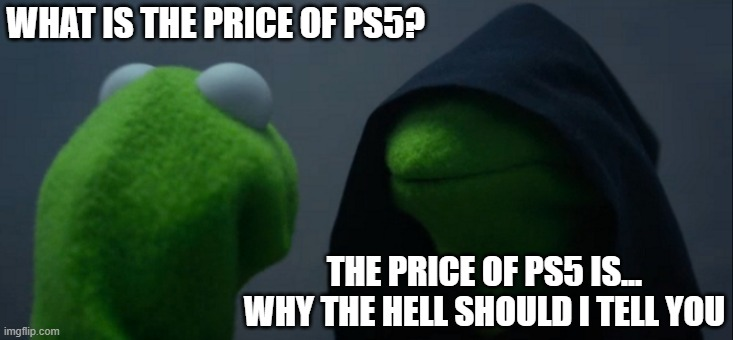 Evil Kermit |  WHAT IS THE PRICE OF PS5? THE PRICE OF PS5 IS...  WHY THE HELL SHOULD I TELL YOU | image tagged in memes,evil kermit | made w/ Imgflip meme maker