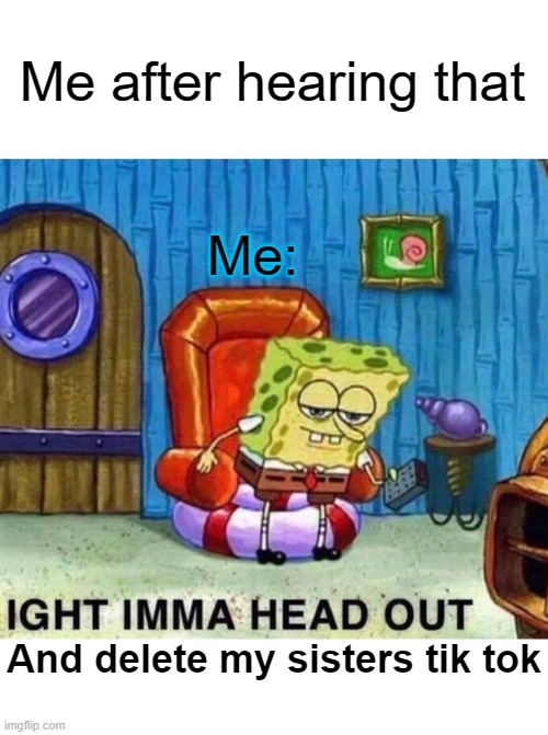 Spongebob Ight Imma Head Out Meme | Me after hearing that Me: And delete my sisters tik tok | image tagged in memes,spongebob ight imma head out | made w/ Imgflip meme maker