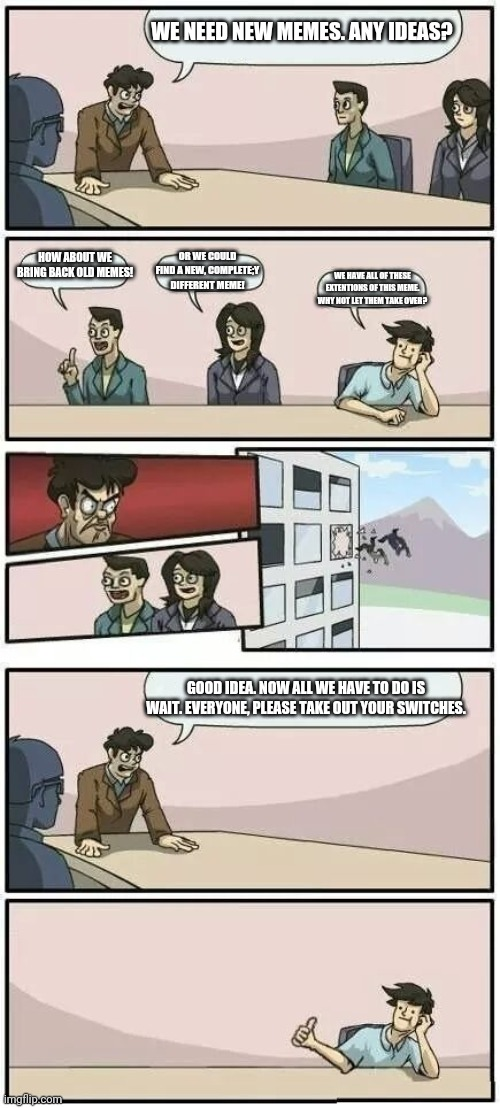 Boardroom Meeting Suggestion 2 |  WE NEED NEW MEMES. ANY IDEAS? HOW ABOUT WE BRING BACK OLD MEMES! OR WE COULD FIND A NEW, COMPLETE;Y DIFFERENT MEME! WE HAVE ALL OF THESE EXTENTIONS OF THIS MEME. WHY NOT LET THEM TAKE OVER? GOOD IDEA. NOW ALL WE HAVE TO DO IS WAIT. EVERYONE, PLEASE TAKE OUT YOUR SWITCHES. | image tagged in boardroom meeting suggestion 2 | made w/ Imgflip meme maker