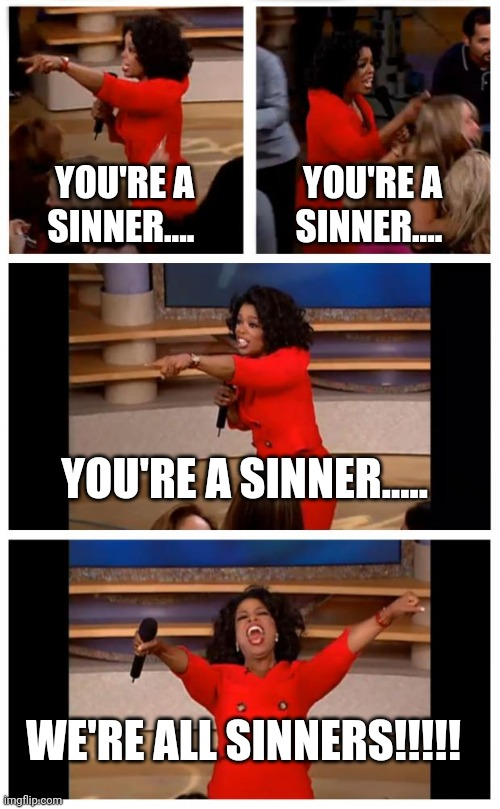 Oprah sinner |  YOU'RE A SINNER.... YOU'RE A SINNER.... YOU'RE A SINNER..... WE'RE ALL SINNERS!!!!! | image tagged in memes,oprah you get a car everybody gets a car | made w/ Imgflip meme maker