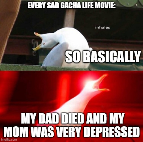 Inhaling Seagull  |  EVERY SAD GACHA LIFE MOVIE:; SO BASICALLY; MY DAD DIED AND MY MOM WAS VERY DEPRESSED | image tagged in inhaling seagull,gacha life | made w/ Imgflip meme maker