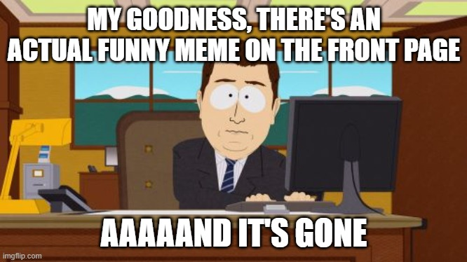 Aaaaand Its Gone |  MY GOODNESS, THERE'S AN ACTUAL FUNNY MEME ON THE FRONT PAGE; AAAAAND IT'S GONE | image tagged in memes,aaaaand its gone | made w/ Imgflip meme maker