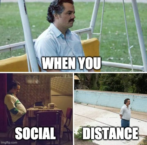 Social Distance |  WHEN YOU; SOCIAL; DISTANCE | image tagged in memes,sad pablo escobar | made w/ Imgflip meme maker