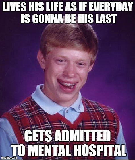 Lives his Life as if Everyday is Gonna Be His Last!!! | image tagged in memes bad luck brian dies funny crazy mental life | made w/ Imgflip meme maker