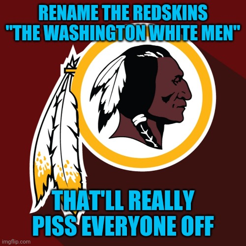 "Can you imagine the complaints |  RENAME THE REDSKINS ""THE WASHINGTON WHITE MEN""; THAT'LL REALLY PISS EVERYONE OFF 