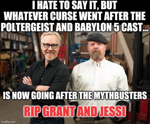 The curse now sets its sights on another fond memory |  I HATE TO SAY IT, BUT WHATEVER CURSE WENT AFTER THE POLTERGEIST AND BABYLON 5 CAST... IS NOW GOING AFTER THE MYTHBUSTERS; RIP GRANT AND JESSI | image tagged in mythbusters,cursed | made w/ Imgflip meme maker