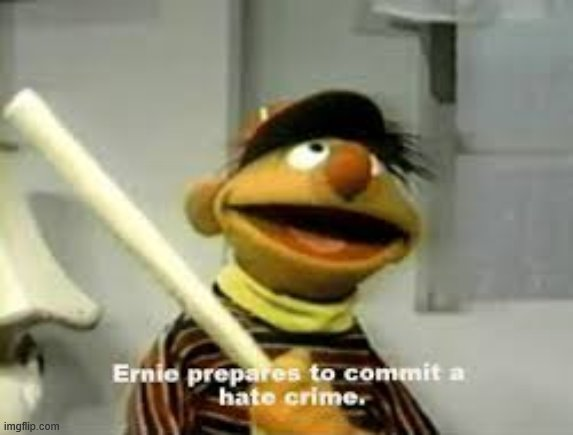 image tagged in ernie prepares to commit a hate crime | made w/ Imgflip meme maker