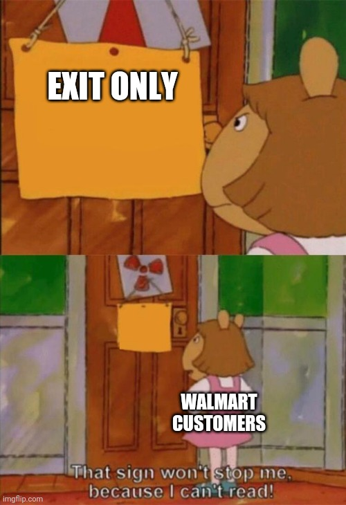 Retail customers in general |  EXIT ONLY; WALMART CUSTOMERS | image tagged in dw sign won't stop me because i can't read,wal-mart,walmart | made w/ Imgflip meme maker