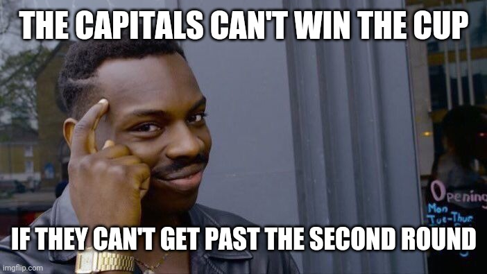 Roll Safe Think About It |  THE CAPITALS CAN'T WIN THE CUP; IF THEY CAN'T GET PAST THE SECOND ROUND | image tagged in memes,roll safe think about it | made w/ Imgflip meme maker