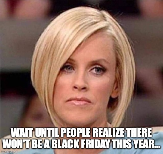 Karen, the manager will see you now |  WAIT UNTIL PEOPLE REALIZE THERE WON'T BE A BLACK FRIDAY THIS YEAR... | image tagged in karen the manager will see you now,karen,black friday,black friday matters,2020,pandemic | made w/ Imgflip meme maker