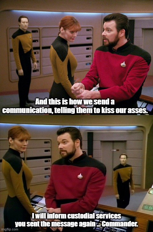 The universal translator helps send an important message |  And this is how we send a communication, telling them to kiss our asses. I will inform custodial services you sent the message again ... Commander. | image tagged in star trek the next generation,riker,star trek data | made w/ Imgflip meme maker