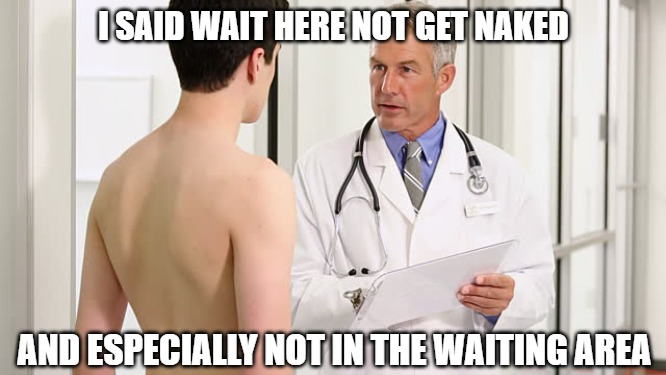 Listen carefully |  I SAID WAIT HERE NOT GET NAKED; AND ESPECIALLY NOT IN THE WAITING AREA | image tagged in naked,doctor,memes,fun,funny,funny memes | made w/ Imgflip meme maker