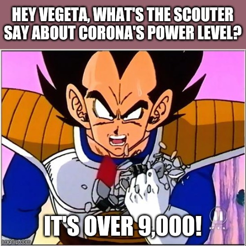 Vegeta over 9000 |  HEY VEGETA, WHAT'S THE SCOUTER SAY ABOUT CORONA'S POWER LEVEL? IT'S OVER 9,000! | image tagged in vegeta over 9000,memes,coronavirus,covid-19,covidiots | made w/ Imgflip meme maker