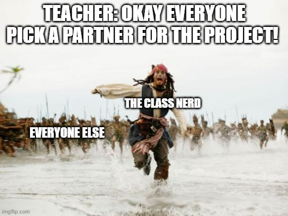 Jack Sparrow Being Chased Meme |  TEACHER: OKAY EVERYONE PICK A PARTNER FOR THE PROJECT! THE CLASS NERD; EVERYONE ELSE | image tagged in memes,jack sparrow being chased | made w/ Imgflip meme maker