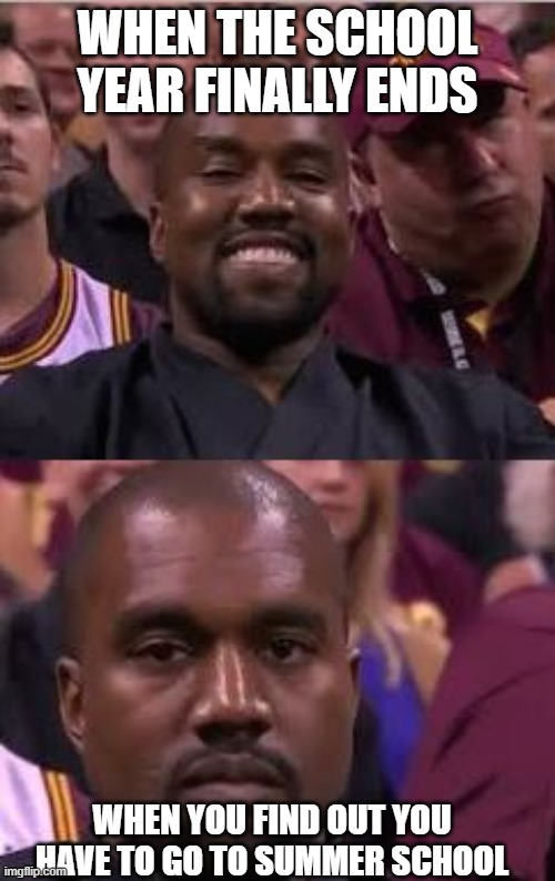 How we feel about school |  WHEN THE SCHOOL YEAR FINALLY ENDS; WHEN YOU FIND OUT YOU HAVE TO GO TO SUMMER SCHOOL | image tagged in memes,kanye west,kanye smile then sad,school | made w/ Imgflip meme maker