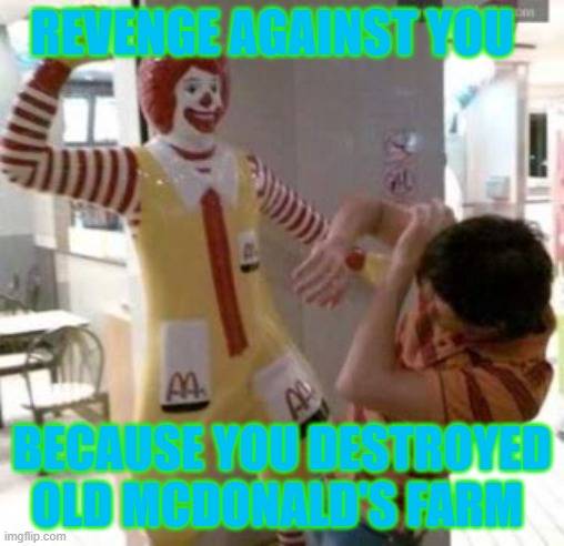 Ronald McDonald |  REVENGE AGAINST YOU; BECAUSE YOU DESTROYED OLD MCDONALD'S FARM | image tagged in ronald mcdonald | made w/ Imgflip meme maker