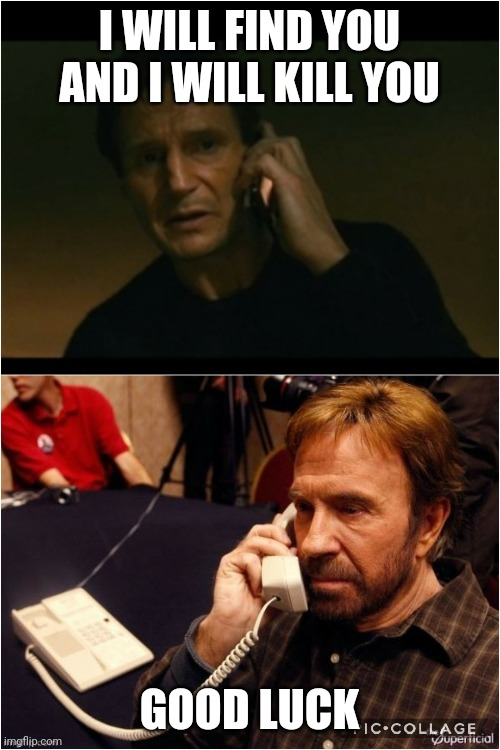 Taken and Chuck |  I WILL FIND YOU AND I WILL KILL YOU; GOOD LUCK | image tagged in taken,chuck norris,liam neeson taken | made w/ Imgflip meme maker