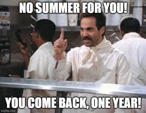 No Summer for you |  NO SUMMER FOR YOU! YOU COME BACK, ONE YEAR! | image tagged in no soup | made w/ Imgflip meme maker