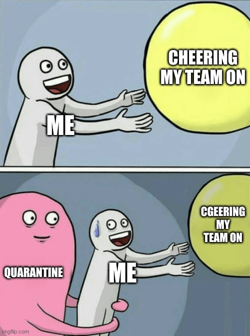 Running Away Balloon |  CHEERING MY TEAM ON; ME; CHEERING MY TEAM ON; QUARANTINE; ME | image tagged in memes,running away balloon | made w/ Imgflip meme maker