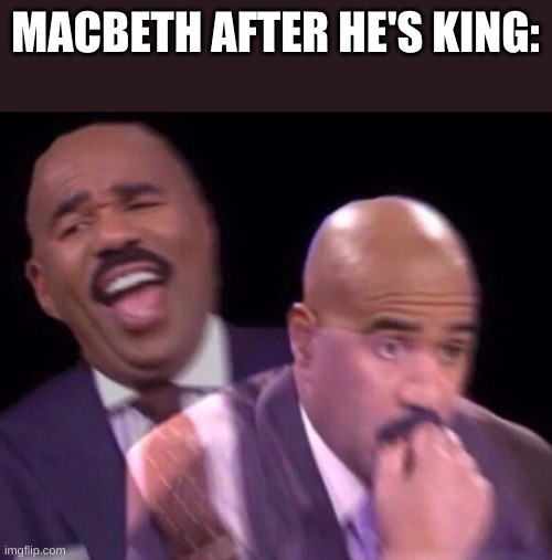 Steve Harvey Laughing Serious |  MACBETH AFTER HE'S KING: | image tagged in steve harvey laughing serious | made w/ Imgflip meme maker
