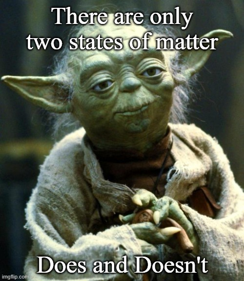 Yoda Wisdom |  There are only two states of matter; Does and Doesn't | image tagged in memes,star wars yoda,yoda wisdom | made w/ Imgflip meme maker