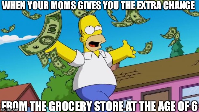 Yay |  WHEN YOUR MOMS GIVES YOU THE EXTRA CHANGE; FROM THE GROCERY STORE AT THE AGE OF 6 | image tagged in payday,simpsons,cartoons | made w/ Imgflip meme maker