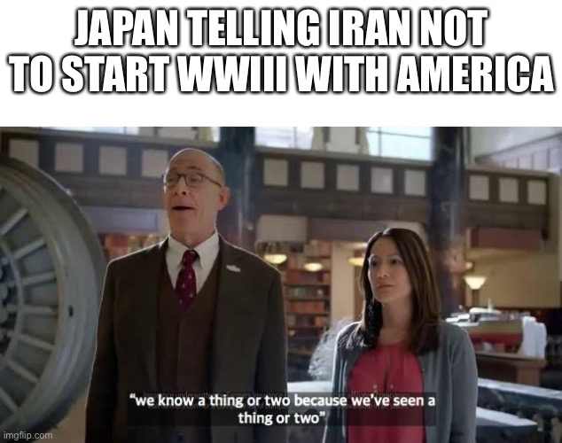 Japan Iran America |  JAPAN TELLING IRAN NOT TO START WWIII WITH AMERICA | image tagged in blank white template,we know a thing or two because we've seen a thing or two,ww3,memes,funny memes,japan | made w/ Imgflip meme maker