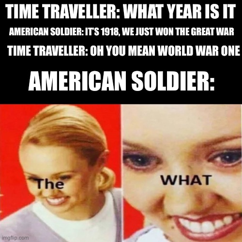 The great war |  TIME TRAVELLER: WHAT YEAR IS IT; AMERICAN SOLDIER: IT'S 1918, WE JUST WON THE GREAT WAR; TIME TRAVELLER: OH YOU MEAN WORLD WAR ONE; AMERICAN SOLDIER: | image tagged in the what,american,world war i,funny,memes,ww1 | made w/ Imgflip meme maker