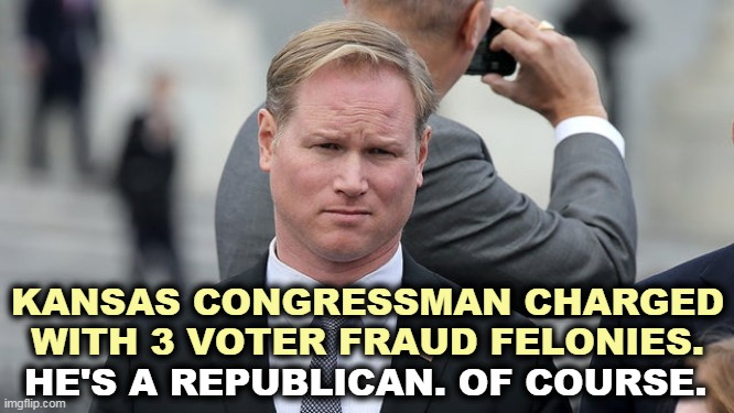 Voter fraud is a Republican disease. That's why they're always accusing Democrats. |  KANSAS CONGRESSMAN CHARGED WITH 3 VOTER FRAUD FELONIES. HE'S A REPUBLICAN. OF COURSE. | image tagged in republicans,gop,congress,criminal,liar,fraud | made w/ Imgflip meme maker