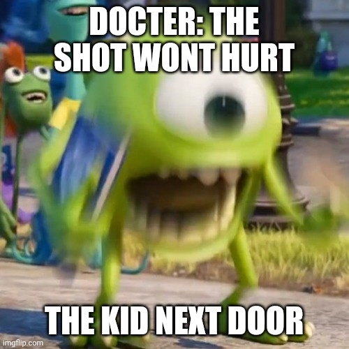 Mike wazowski |  DOCTER: THE SHOT WONT HURT; THE KID NEXT DOOR | image tagged in mike wazowski | made w/ Imgflip meme maker