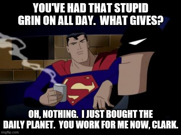 Batman And Superman |  YOU'VE HAD THAT STUPID GRIN ON ALL DAY.  WHAT GIVES? OH, NOTHING.  I JUST BOUGHT THE DAILY PLANET.  YOU WORK FOR ME NOW, CLARK. | image tagged in memes,batman and superman | made w/ Imgflip meme maker