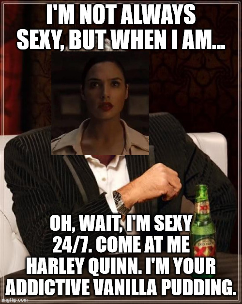 The Most Interesting Man In The World |  I'M NOT ALWAYS SEXY, BUT WHEN I AM... OH, WAIT, I'M SEXY 24/7. COME AT ME HARLEY QUINN. I'M YOUR ADDICTIVE VANILLA PUDDING. | image tagged in memes,the most interesting man in the world,wonder woman,harley quinn,dc forever | made w/ Imgflip meme maker