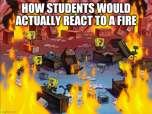 spongebob fire | HOW STUDENTS WOULD ACTUALLY REACT TO A FIRE | image tagged in spongebob fire | made w/ Imgflip meme maker