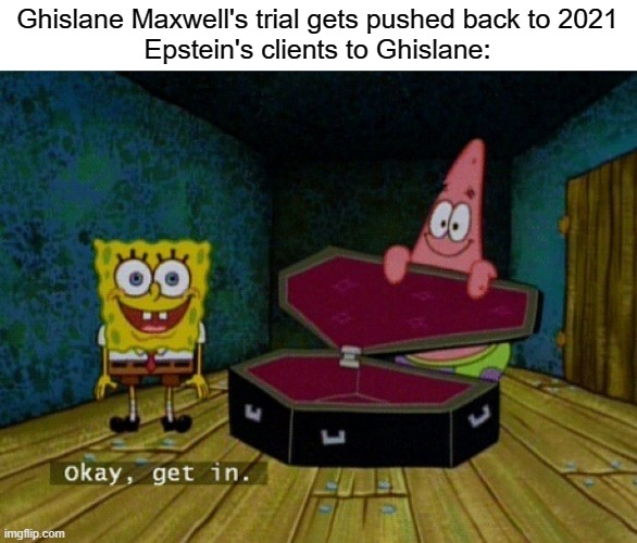 It's gonna happen |  Ghislane Maxwell's trial gets pushed back to 2021 Epstein's clients to Ghislane: | image tagged in spongebob coffin,ghislane maxwell,jeffrey epstein | made w/ Imgflip meme maker
