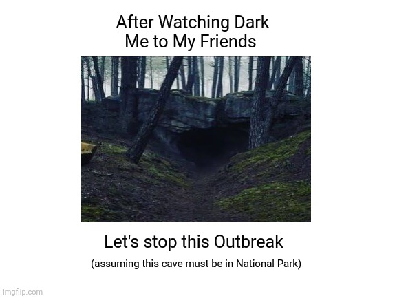 Dark Cave |  After Watching Dark  Me to My Friends; Let's stop this Outbreak; (assuming this cave must be in National Park) | image tagged in netflix,dark,forest,cave,time travel | made w/ Imgflip meme maker
