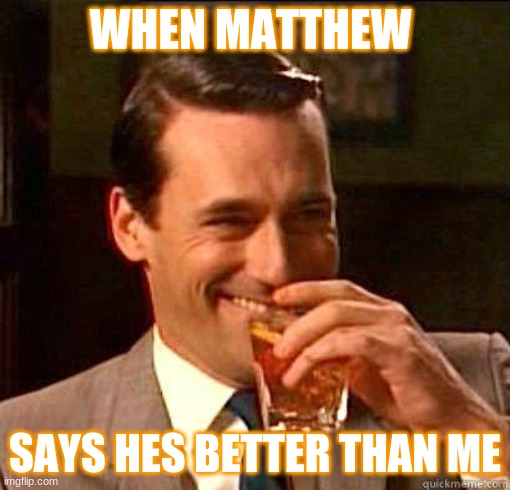 Laughing Don Draper |  WHEN MATTHEW; SAYS HES BETTER THAN ME | image tagged in laughing don draper | made w/ Imgflip meme maker