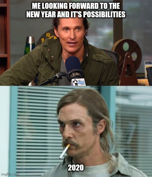 ME LOOKING FORWARD TO THE NEW YEAR AND IT'S POSSIBILITIES; 2020 | image tagged in matthew mcconaughey | made w/ Imgflip meme maker