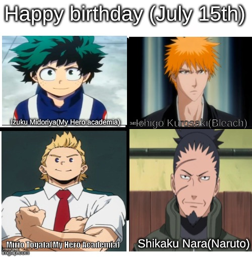 Not really a meme just a happy birthday to these people |  Happy birthday (July 15th); Ichigo Kurosaki(Bleach); Izuku Midoriya(My Hero academia); Mirio Togata(My Hero Academia); Shikaku Nara(Naruto) | image tagged in memes,happy birthday | made w/ Imgflip meme maker