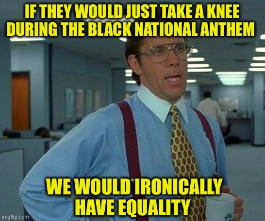 That Would Be Great Meme | IF THEY WOULD JUST TAKE A KNEE DURING THE BLACK NATIONAL ANTHEM WE WOULD IRONICALLY HAVE EQUALITY | image tagged in memes,that would be great | made w/ Imgflip meme maker