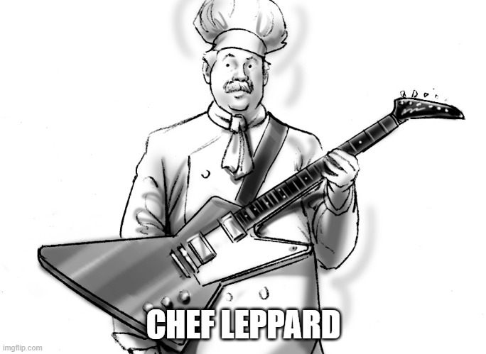 Chef Leppard |  CHEF LEPPARD | image tagged in rock,music,def leppard | made w/ Imgflip meme maker