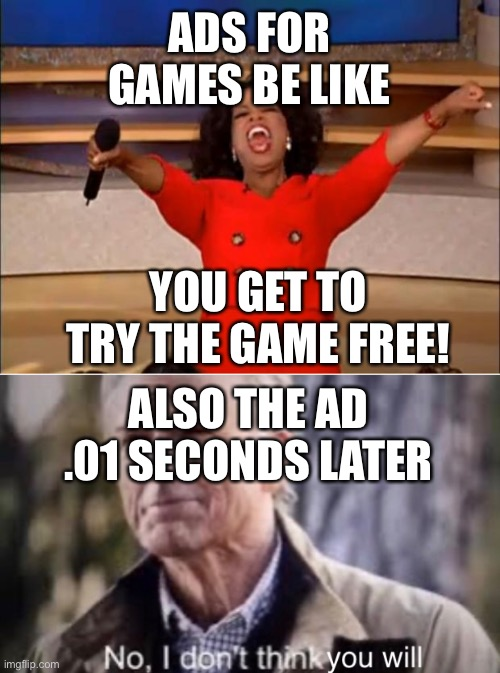 ADS FOR GAMES BE LIKE; YOU GET TO TRY THE GAME FREE! ALSO THE AD .01 SECONDS LATER | image tagged in memes,oprah you get a | made w/ Imgflip meme maker