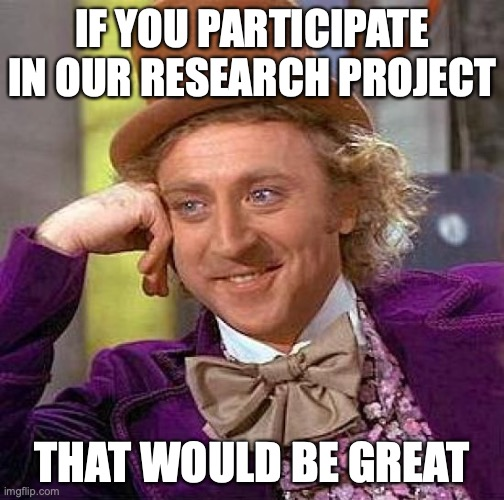 Research project on political internet memes |  IF YOU PARTICIPATE IN OUR RESEARCH PROJECT; THAT WOULD BE GREAT | image tagged in memes,creepy condescending wonka | made w/ Imgflip meme maker
