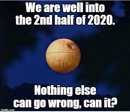 eeh |  We are well into the 2nd half of 2020. Nothing else can go wrong, can it? | image tagged in star wars | made w/ Imgflip meme maker