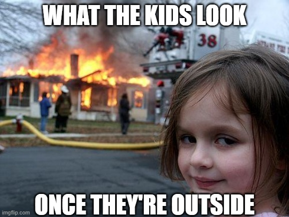 Disaster Girl Meme | WHAT THE KIDS LOOK ONCE THEY'RE OUTSIDE | image tagged in memes,disaster girl | made w/ Imgflip meme maker