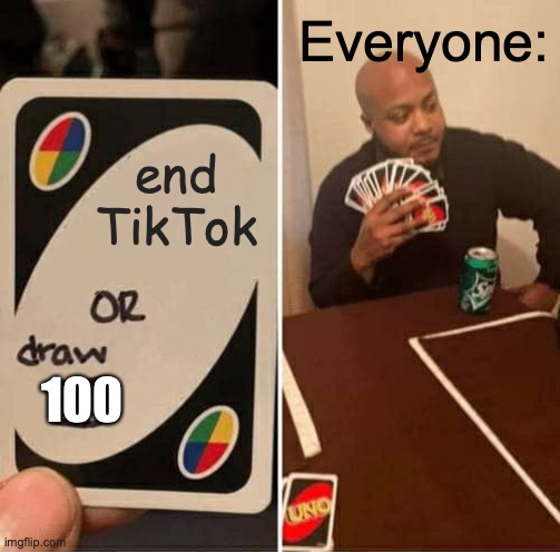 UNO Draw 25 Cards Meme |  Everyone:; end TikTok; 100 | image tagged in memes,uno draw 25 cards | made w/ Imgflip meme maker