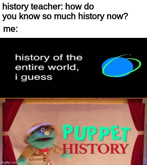 history is easy |  history teacher: how do you know so much history now? me: | image tagged in blank white template,history of the world,puppet history | made w/ Imgflip meme maker