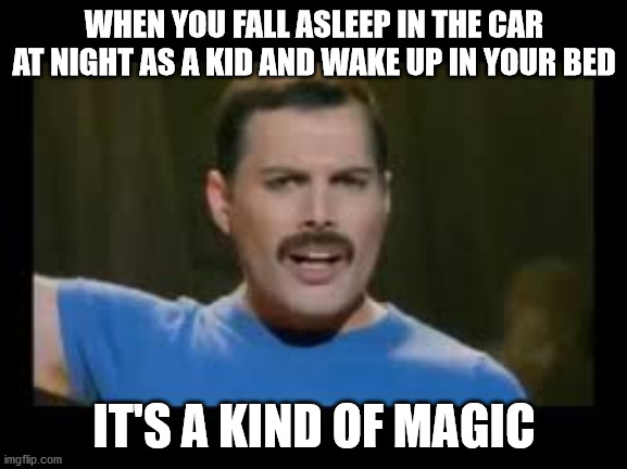 It's a Kind of Magic |  WHEN YOU FALL ASLEEP IN THE CAR AT NIGHT AS A KID AND WAKE UP IN YOUR BED; IT'S A KIND OF MAGIC | image tagged in freddie mercury,queen,magic,car,childhood,sleep | made w/ Imgflip meme maker