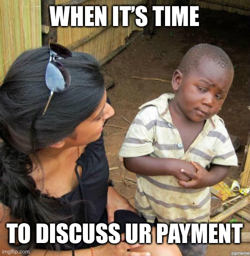black kid |  WHEN IT'S TIME; TO DISCUSS UR PAYMENT | image tagged in black kid | made w/ Imgflip meme maker