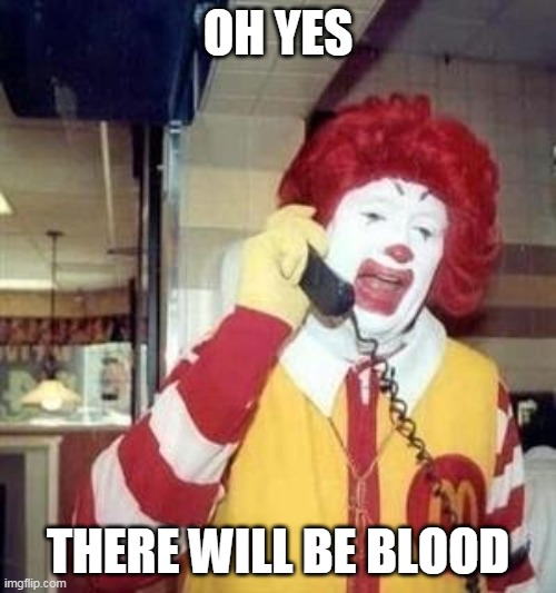 Ronald |  OH YES; THERE WILL BE BLOOD | image tagged in ronald mcdonald temp | made w/ Imgflip meme maker