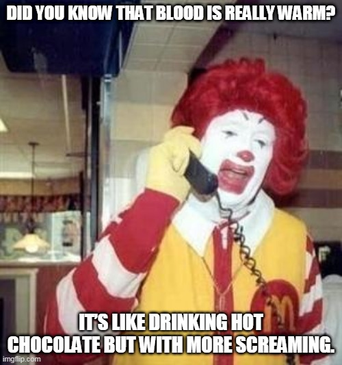 Ronald |  DID YOU KNOW THAT BLOOD IS REALLY WARM? IT'S LIKE DRINKING HOT CHOCOLATE BUT WITH MORE SCREAMING. | image tagged in ronald mcdonald temp | made w/ Imgflip meme maker